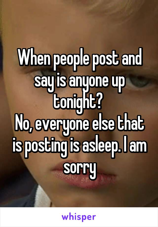 When people post and say is anyone up tonight?  No, everyone else that is posting is asleep. I am sorry