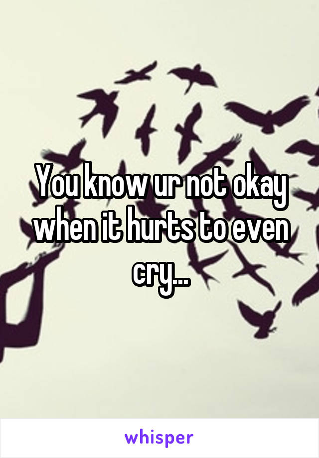 You know ur not okay when it hurts to even cry...