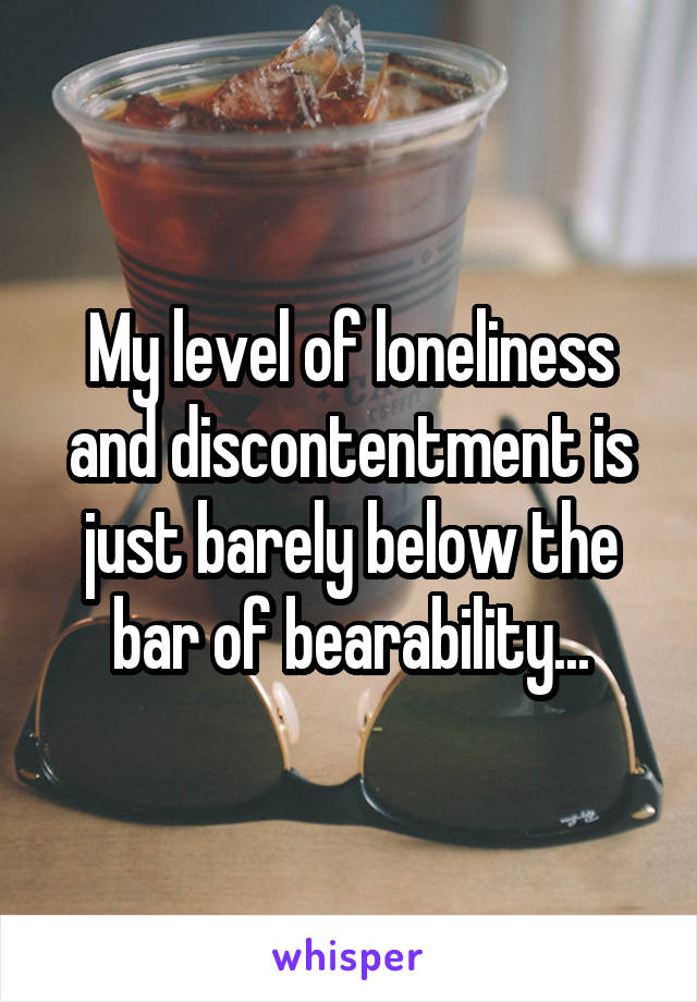 My level of loneliness and discontentment is just barely below the bar of bearability...