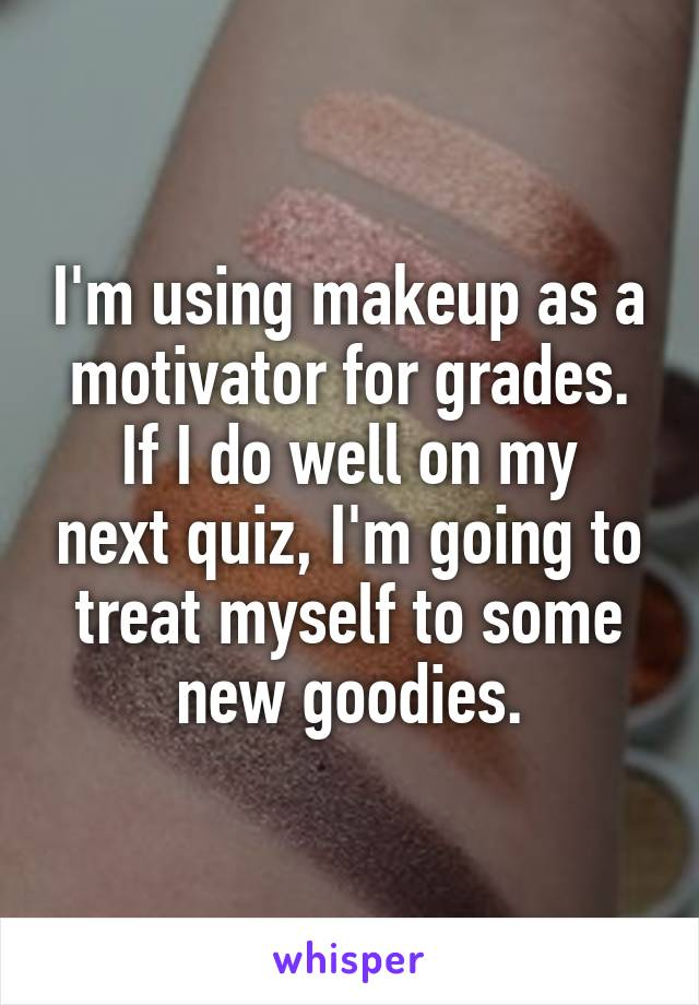 I'm using makeup as a motivator for grades. If I do well on my next quiz, I'm going to treat myself to some new goodies.