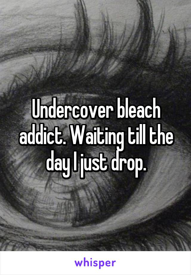 Undercover bleach addict. Waiting till the day I just drop.