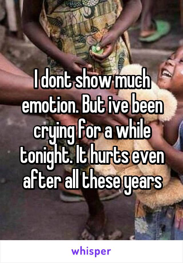 I dont show much emotion. But ive been crying for a while tonight. It hurts even after all these years