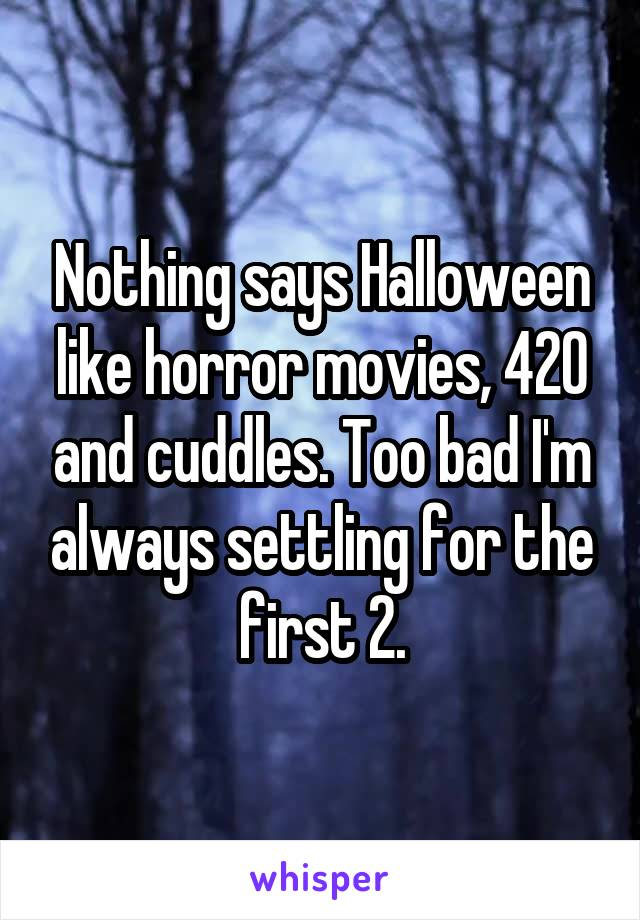 Nothing says Halloween like horror movies, 420 and cuddles. Too bad I'm always settling for the first 2.