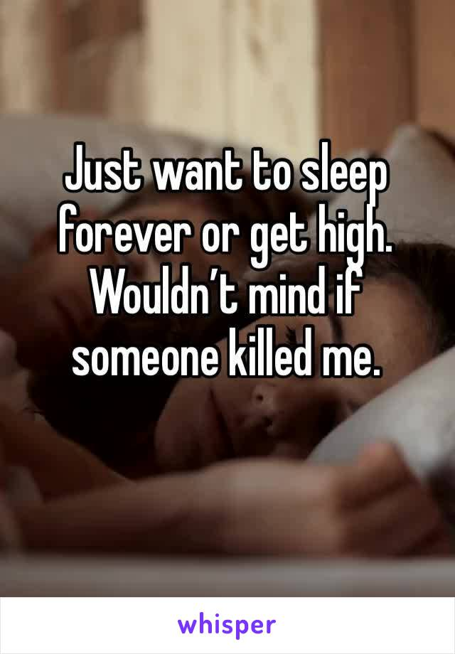 Just want to sleep forever or get high. Wouldn't mind if someone killed me.
