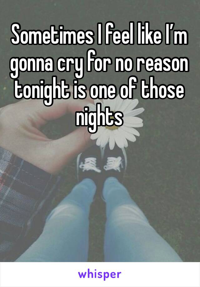 Sometimes I feel like I'm gonna cry for no reason tonight is one of those nights