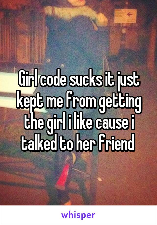 Girl code sucks it just kept me from getting the girl i like cause i talked to her friend