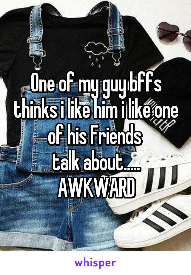 One of my guy bffs thinks i like him i like one of his Friends  talk about..... AWKWARD