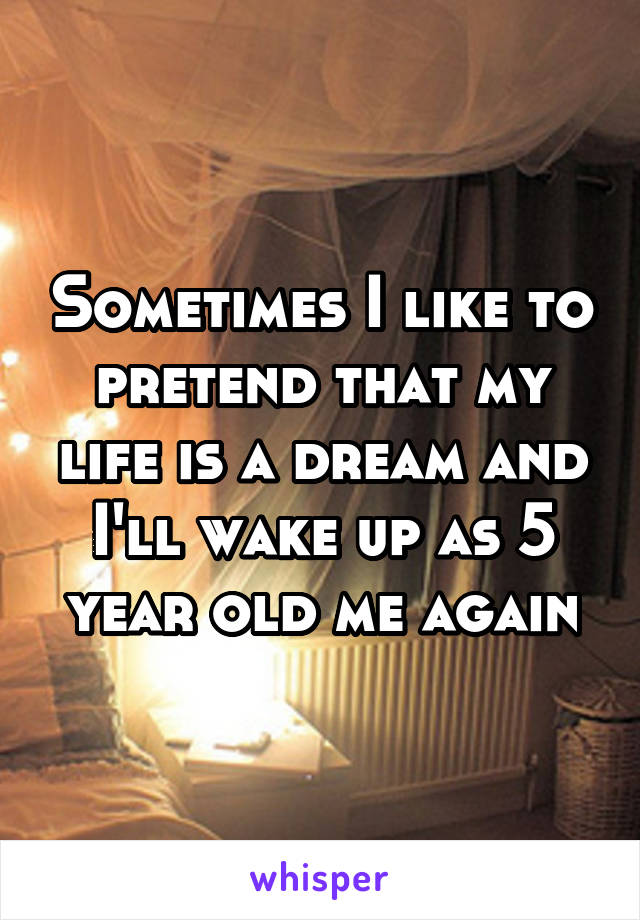 Sometimes I like to pretend that my life is a dream and I'll wake up as 5 year old me again