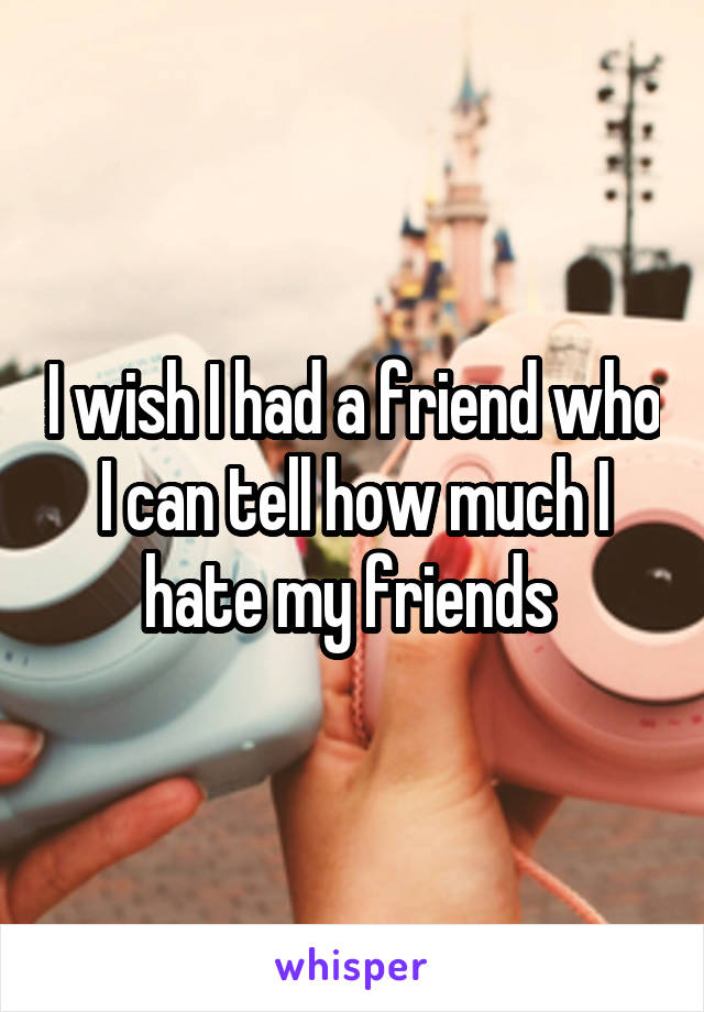 I wish I had a friend who I can tell how much I hate my friends
