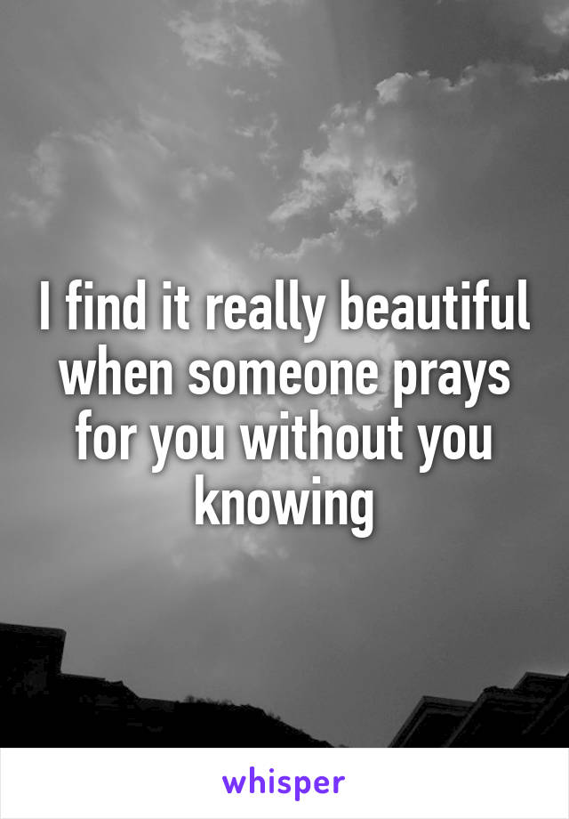 I find it really beautiful when someone prays for you without you knowing
