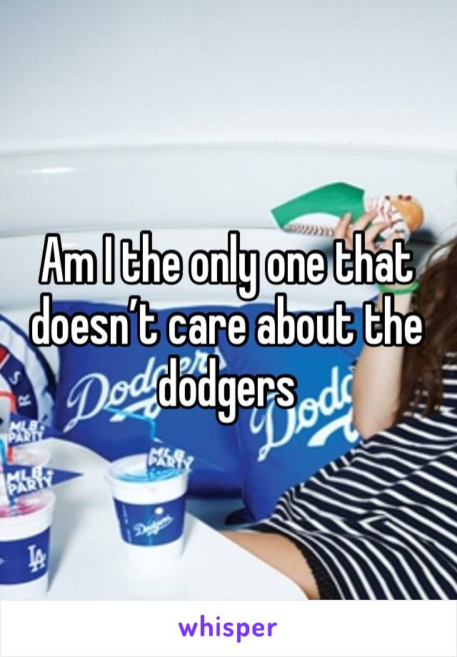 Am I the only one that doesn't care about the dodgers
