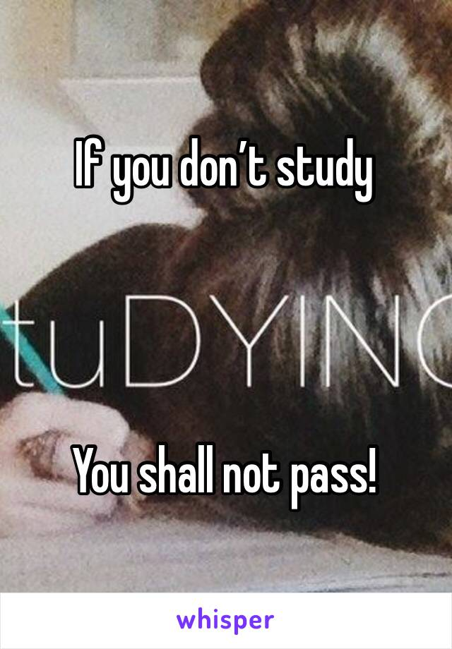 If you don't study      You shall not pass!