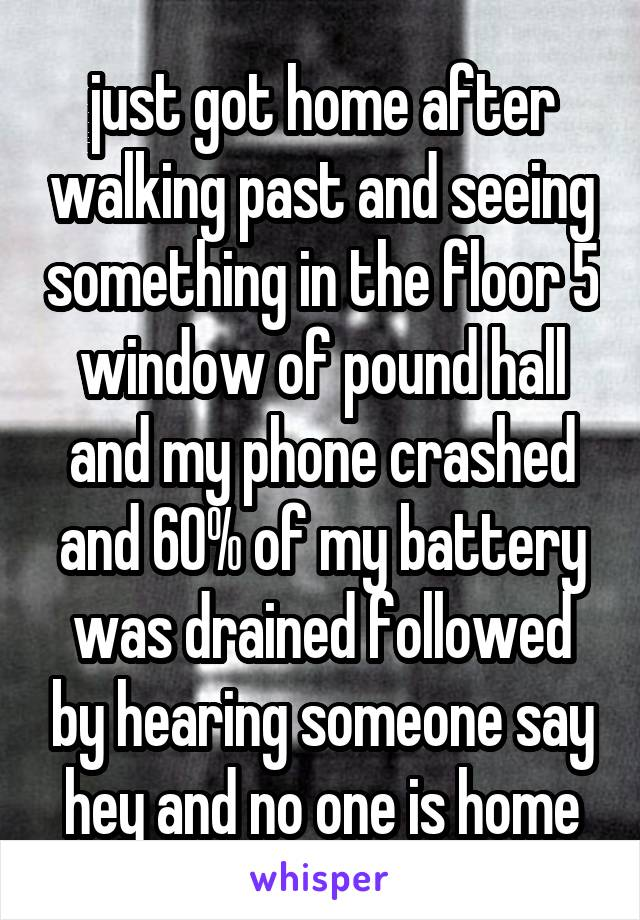 just got home after walking past and seeing something in the floor 5 window of pound hall and my phone crashed and 60% of my battery was drained followed by hearing someone say hey and no one is home
