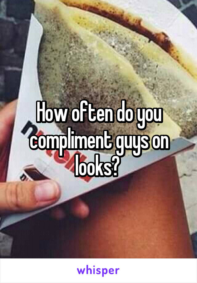How often do you compliment guys on looks?