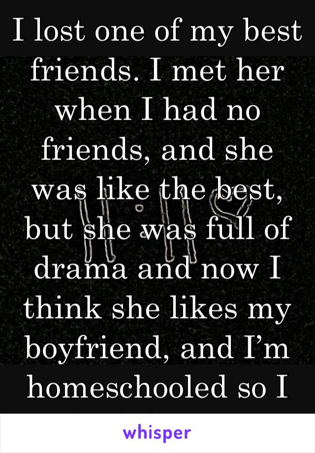 I lost one of my best friends. I met her when I had no friends, and she was like the best, but she was full of drama and now I think she likes my boyfriend, and I'm homeschooled so I don't know...
