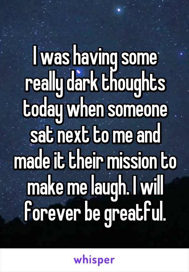 I was having some really dark thoughts today when someone sat next to me and made it their mission to make me laugh. I will forever be greatful.