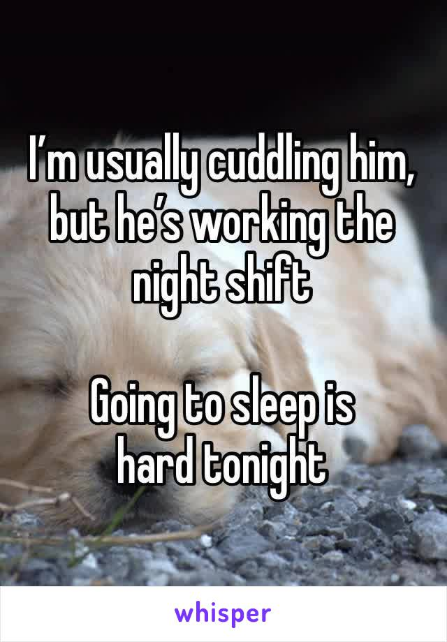 I'm usually cuddling him, but he's working the night shift   Going to sleep is hard tonight