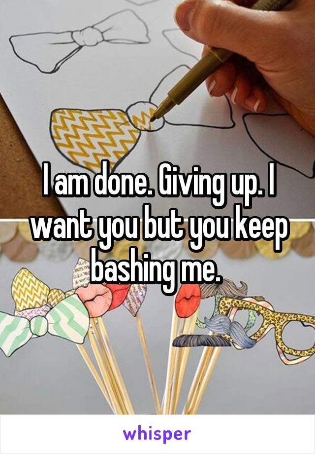 I am done. Giving up. I want you but you keep bashing me.