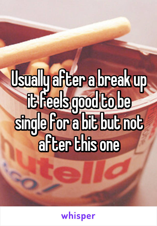 Usually after a break up it feels good to be single for a bit but not after this one