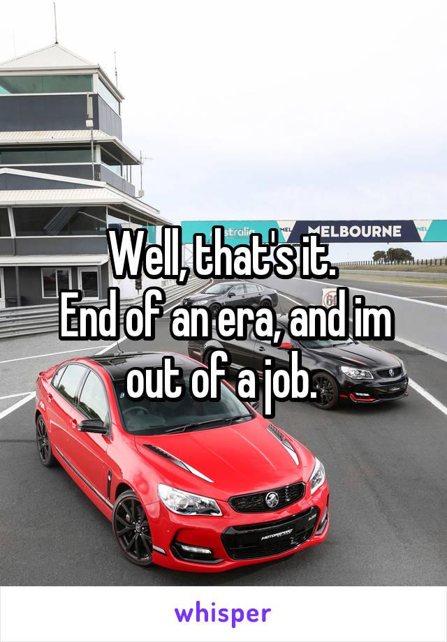 Well, that's it.  End of an era, and im out of a job.