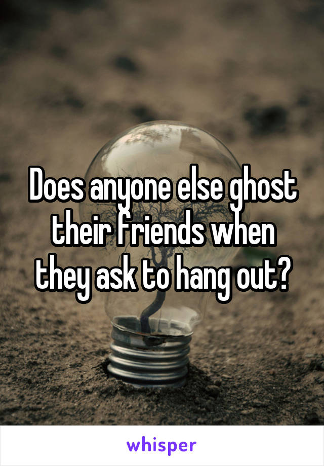 Does anyone else ghost their friends when they ask to hang out?