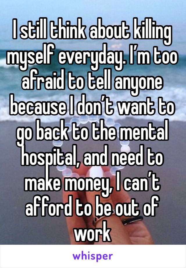 I still think about killing myself everyday. I'm too afraid to tell anyone because I don't want to go back to the mental hospital, and need to make money, I can't afford to be out of work