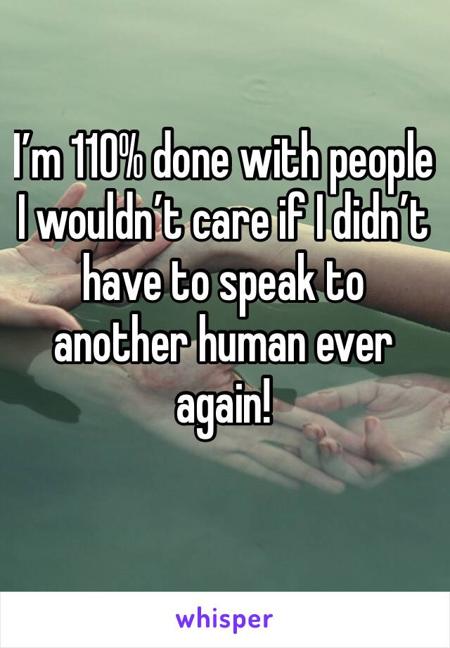 I'm 110% done with people I wouldn't care if I didn't have to speak to another human ever again!