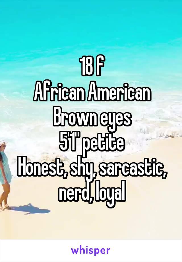 "18 f African American Brown eyes 5'1"" petite Honest, shy, sarcastic, nerd, loyal"