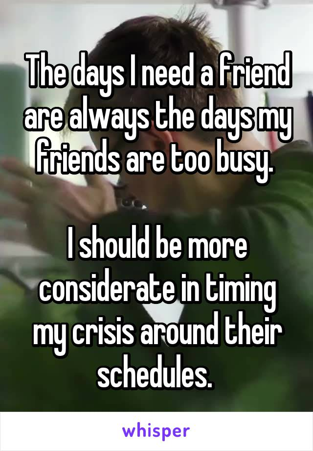 The days I need a friend are always the days my friends are too busy.   I should be more considerate in timing my crisis around their schedules.