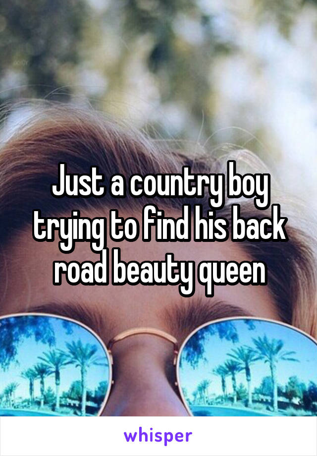 Just a country boy trying to find his back road beauty queen