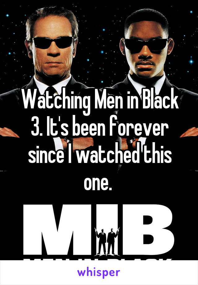 Watching Men in Black 3. It's been forever since I watched this one.
