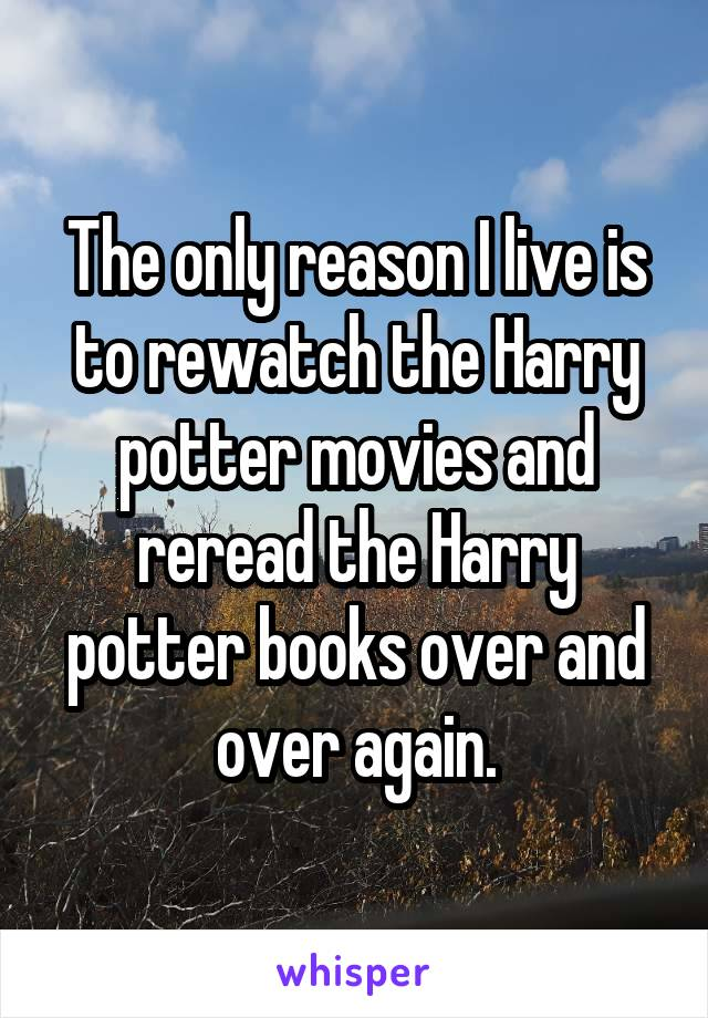 The only reason I live is to rewatch the Harry potter movies and reread the Harry potter books over and over again.