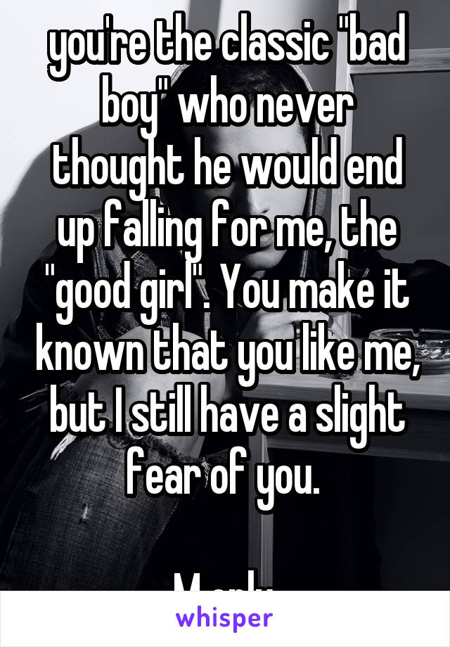 """you're the classic """"bad boy"""" who never thought he would end up falling for me, the """"good girl"""". You make it known that you like me, but I still have a slight fear of you.   M only"""