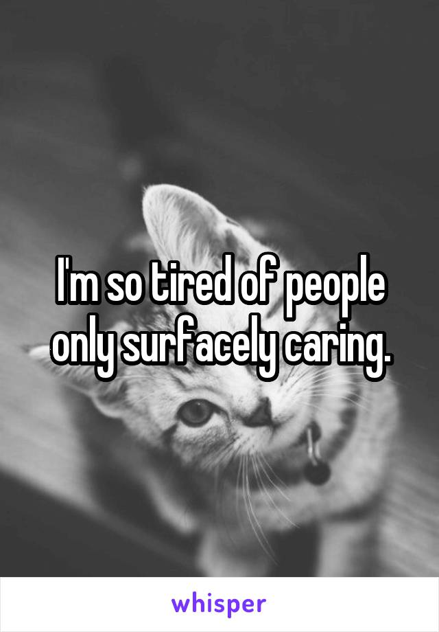 I'm so tired of people only surfacely caring.