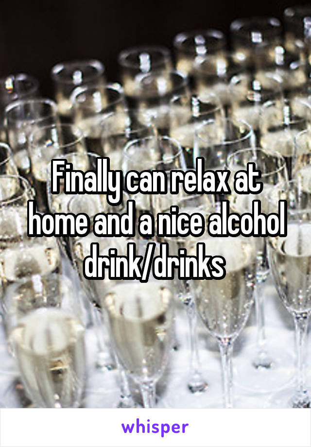 Finally can relax at home and a nice alcohol drink/drinks