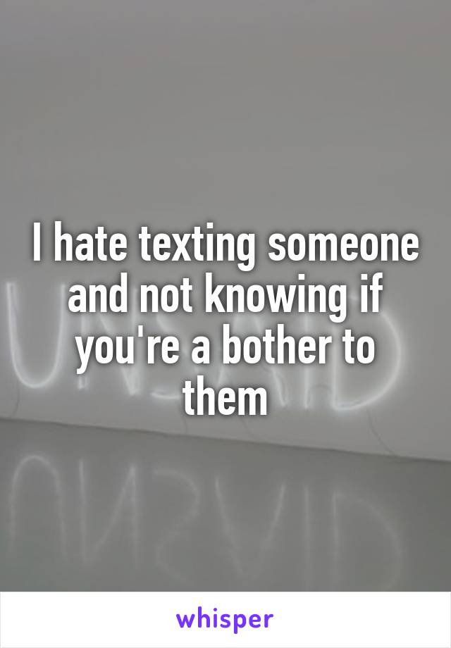 I hate texting someone and not knowing if you're a bother to them