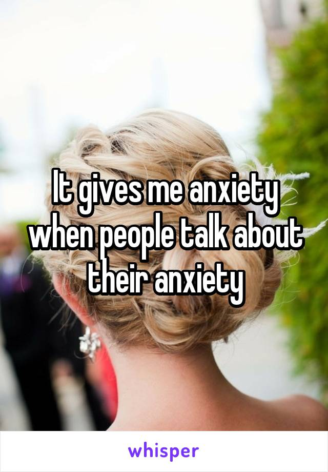 It gives me anxiety when people talk about their anxiety