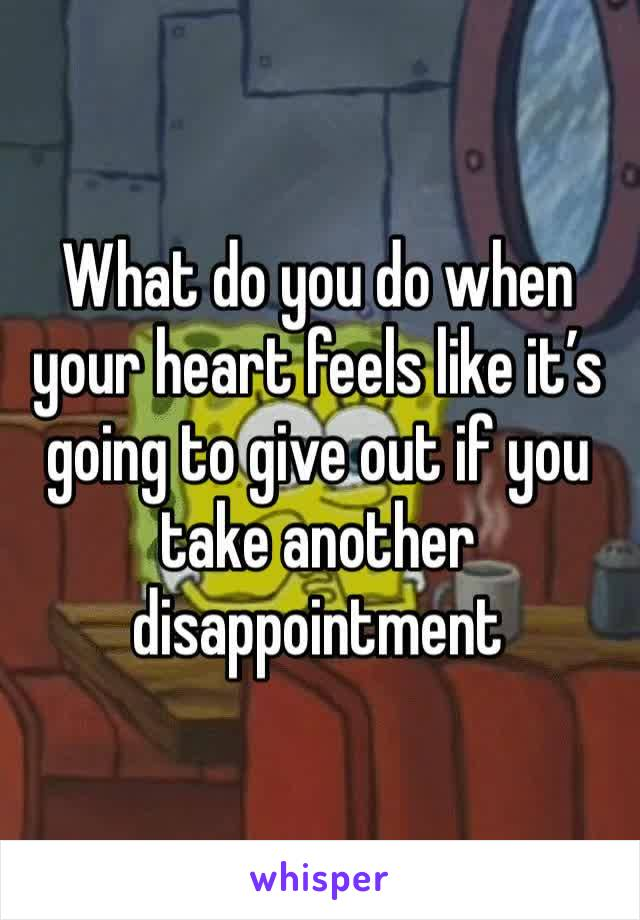 What do you do when your heart feels like it's going to give out if you take another disappointment