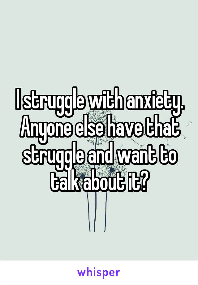 I struggle with anxiety. Anyone else have that struggle and want to talk about it?