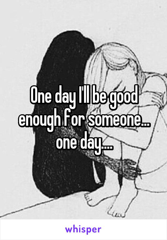 One day I'll be good enough for someone... one day....