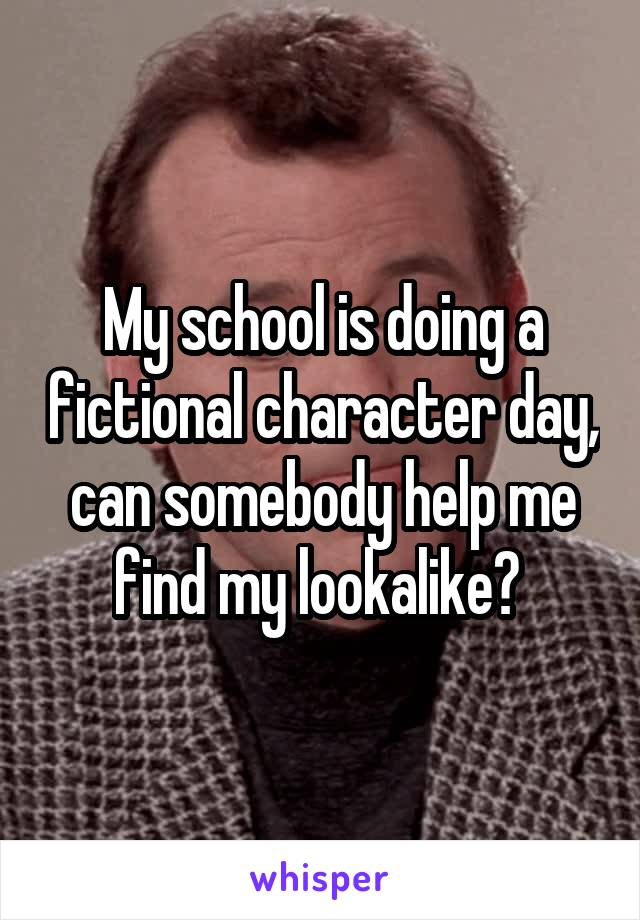 My school is doing a fictional character day, can somebody help me find my lookalike?