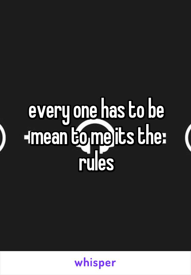 every one has to be mean to me its the rules