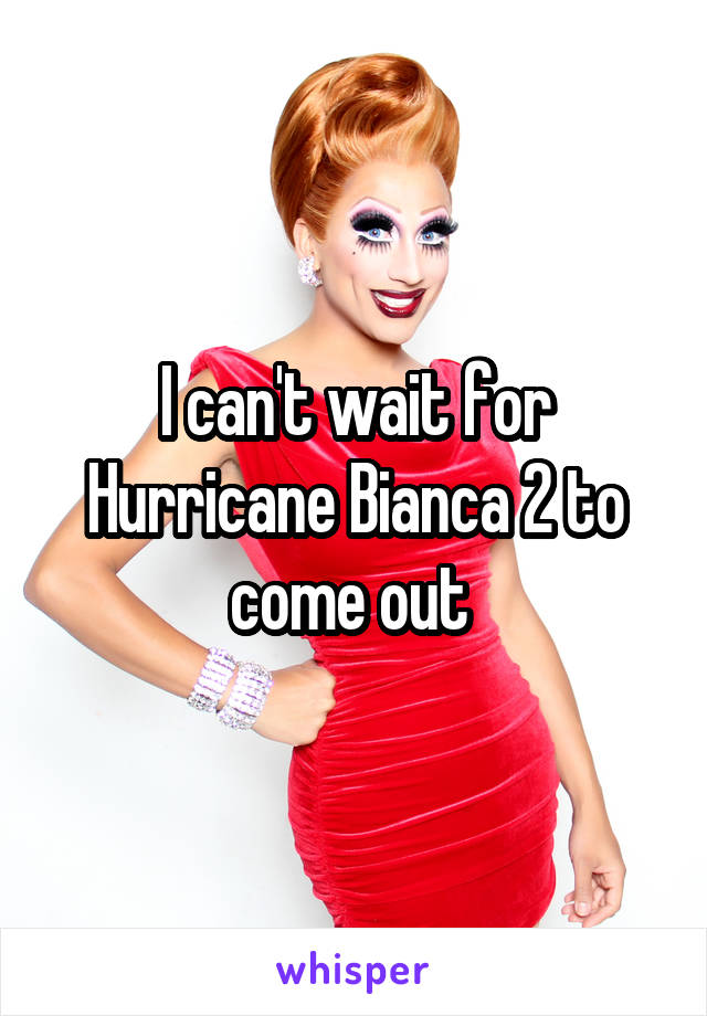 I can't wait for Hurricane Bianca 2 to come out