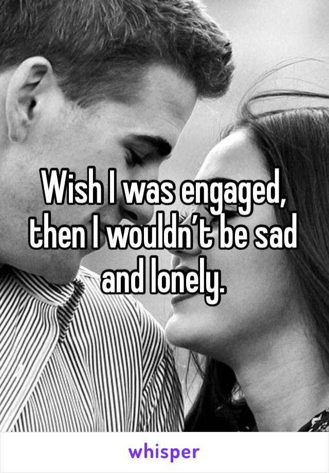 Wish I was engaged, then I wouldn't be sad and lonely.