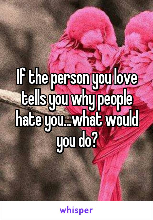 If the person you love tells you why people hate you...what would you do?