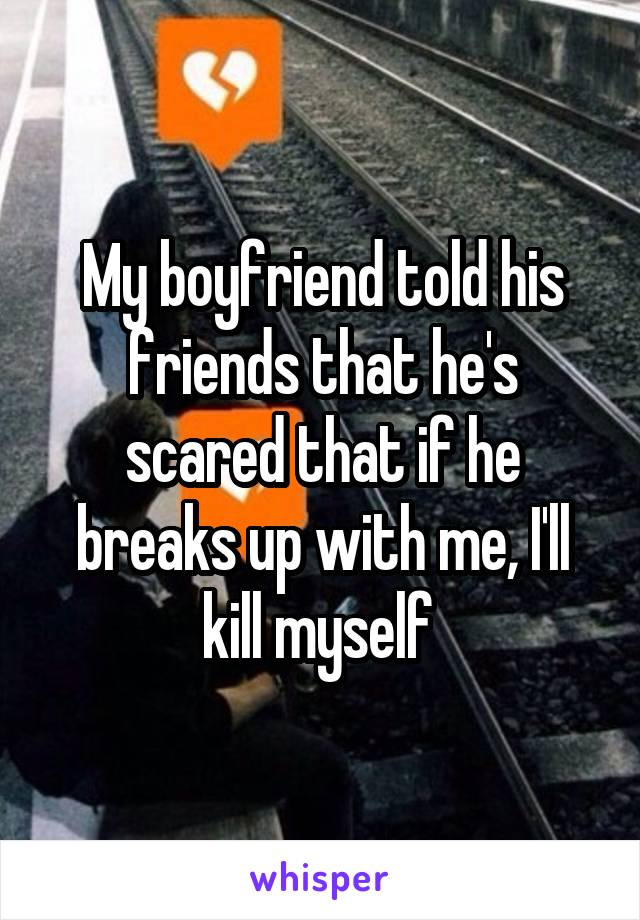 My boyfriend told his friends that he's scared that if he breaks up with me, I'll kill myself