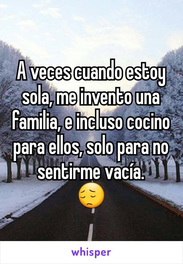 A veces cuando estoy sola, me invento una familia, e incluso cocino para ellos, solo para no sentirme vacía. 😔