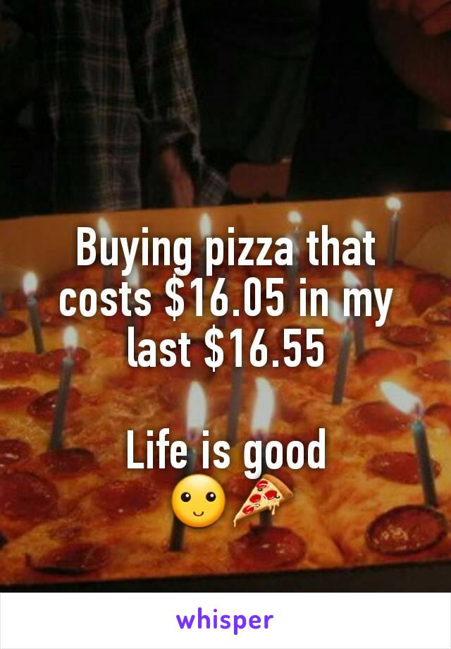 Buying pizza that costs $16.05 in my last $16.55  Life is good  🙂🍕