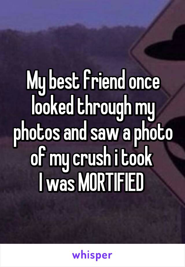 My best friend once looked through my photos and saw a photo of my crush i took  I was MORTIFIED