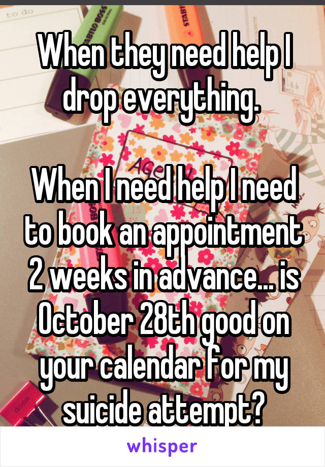 When they need help I drop everything.   When I need help I need to book an appointment 2 weeks in advance... is October 28th good on your calendar for my suicide attempt?
